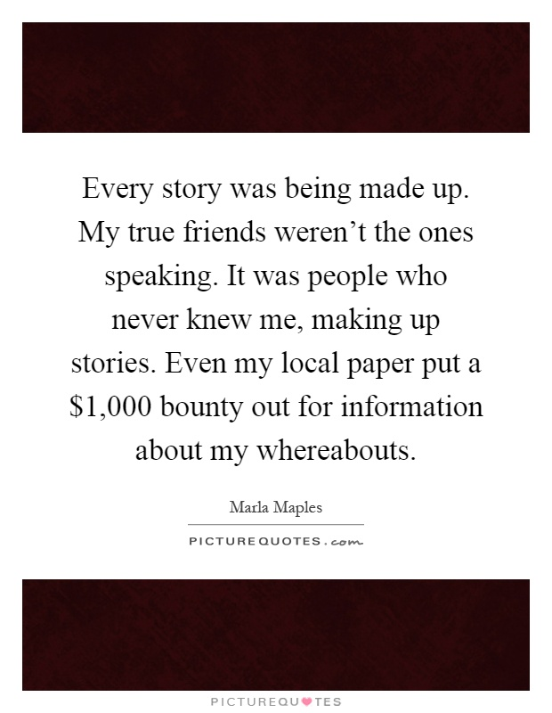 Every story was being made up. My true friends weren't the ones speaking. It was people who never knew me, making up stories. Even my local paper put a $1,000 bounty out for information about my whereabouts Picture Quote #1