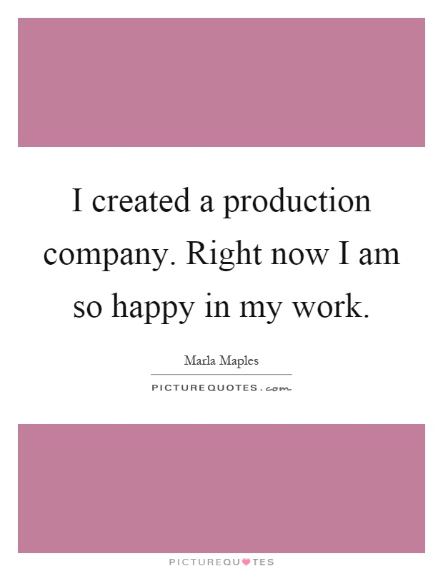 I created a production company. Right now I am so happy in my work Picture Quote #1