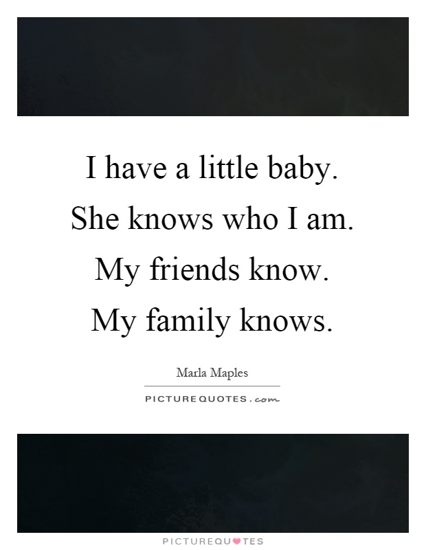 I have a little baby. She knows who I am. My friends know. My family knows Picture Quote #1