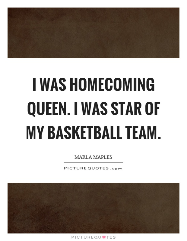 I was homecoming queen. I was star of my basketball team Picture Quote #1