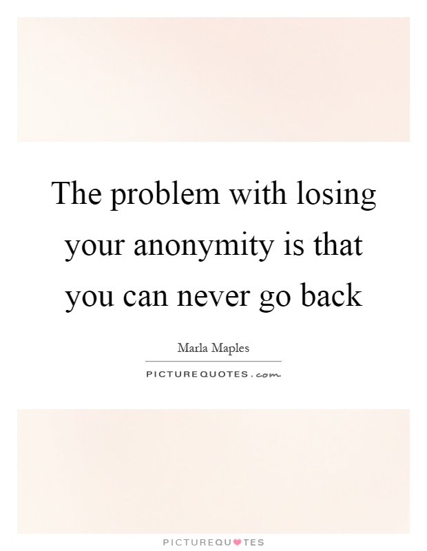 The problem with losing your anonymity is that you can never go back Picture Quote #1