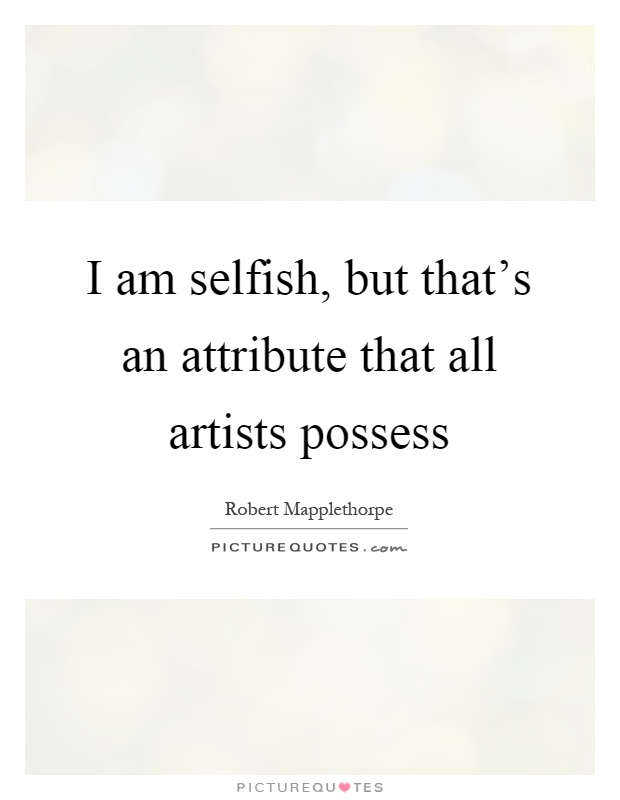 I am selfish, but that's an attribute that all artists possess Picture Quote #1