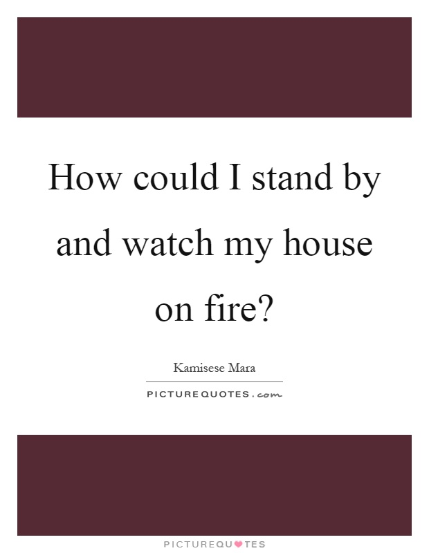 How could I stand by and watch my house on fire? Picture Quote #1