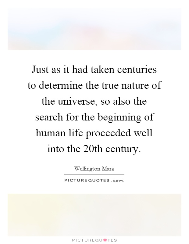 Just as it had taken centuries to determine the true nature of the universe, so also the search for the beginning of human life proceeded well into the 20th century Picture Quote #1