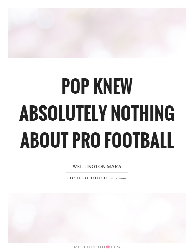 Pop knew absolutely nothing about pro football Picture Quote #1