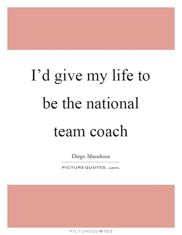 I'd give my life to be the national team coach Picture Quote #1