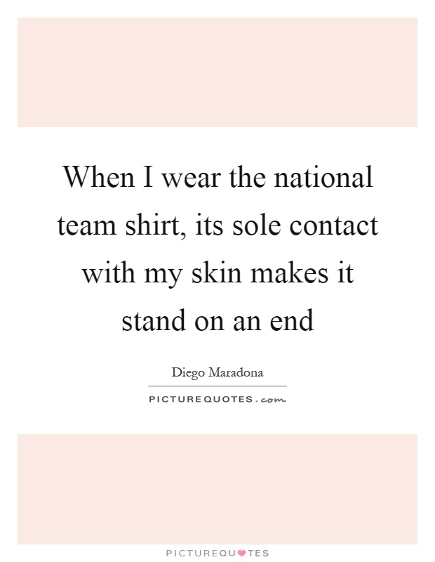 When I wear the national team shirt, its sole contact with my skin makes it stand on an end Picture Quote #1