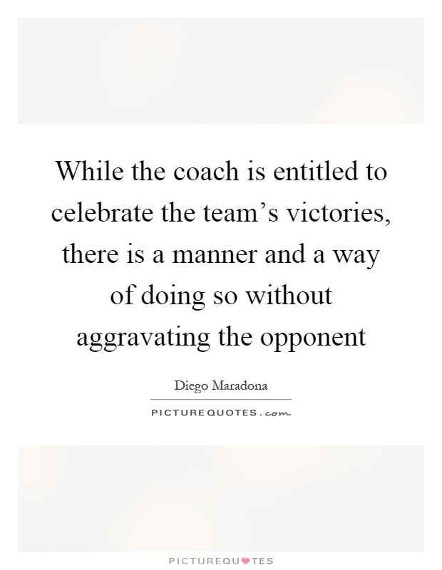 While the coach is entitled to celebrate the team's victories, there is a manner and a way of doing so without aggravating the opponent Picture Quote #1