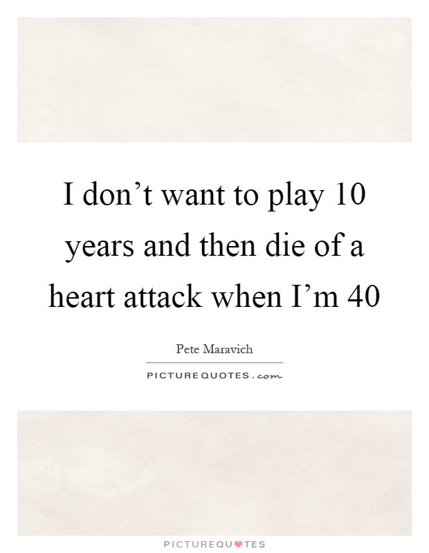 I don't want to play 10 years and then die of a heart attack when I'm 40 Picture Quote #1