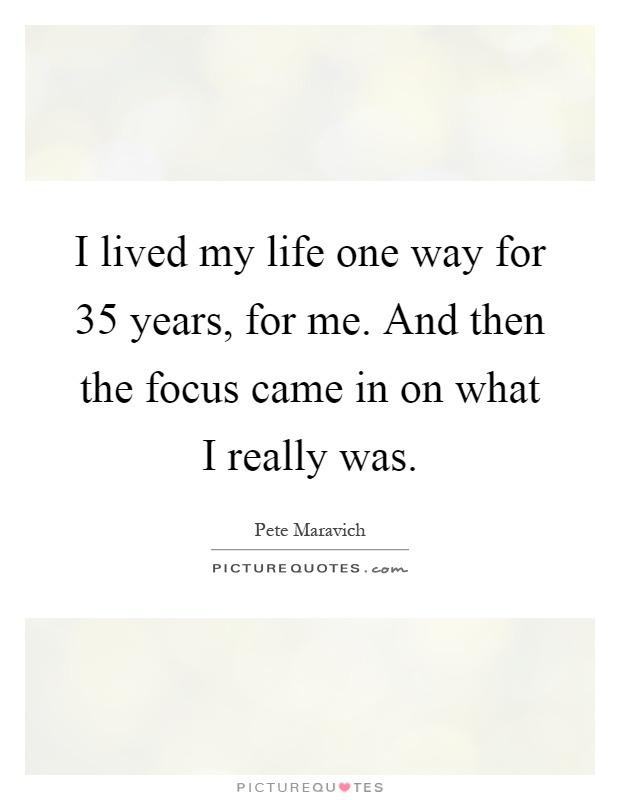 I lived my life one way for 35 years, for me. And then the focus came in on what I really was Picture Quote #1