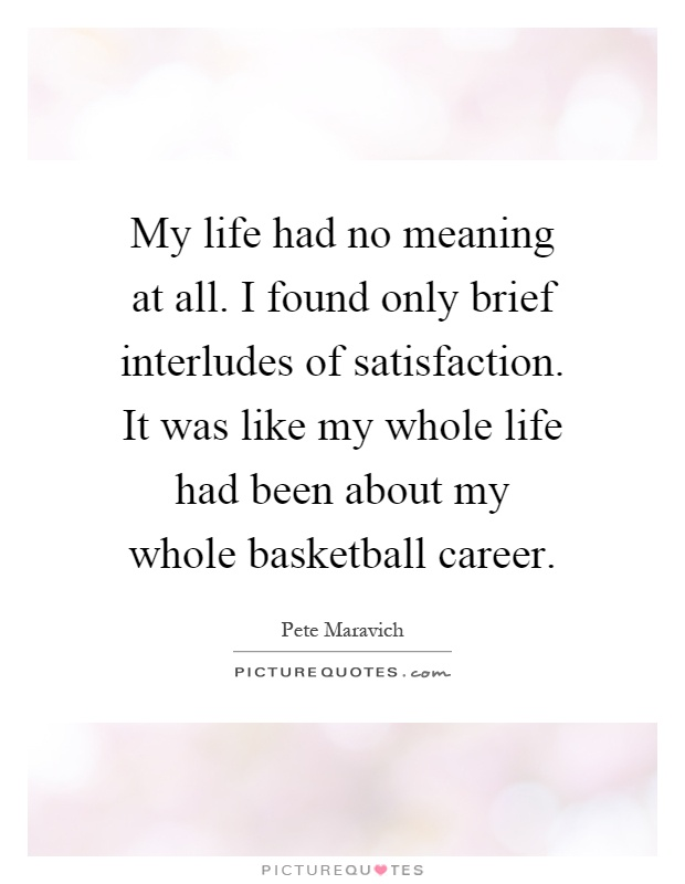 My life had no meaning at all. I found only brief interludes of satisfaction. It was like my whole life had been about my whole basketball career Picture Quote #1