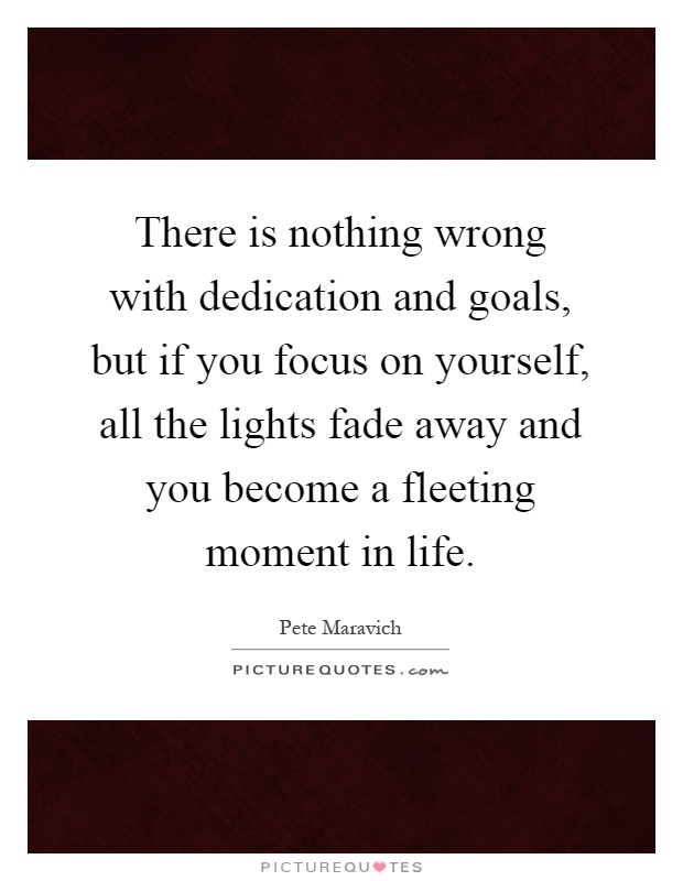There is nothing wrong with dedication and goals, but if you focus on yourself, all the lights fade away and you become a fleeting moment in life Picture Quote #1