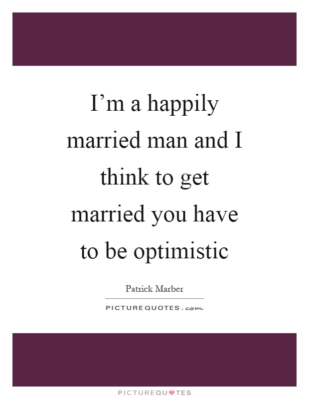 I'm a happily married man and I think to get married you have to be optimistic Picture Quote #1