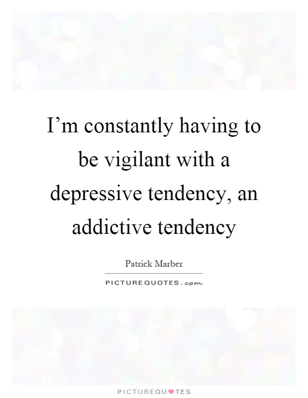I'm constantly having to be vigilant with a depressive tendency, an addictive tendency Picture Quote #1