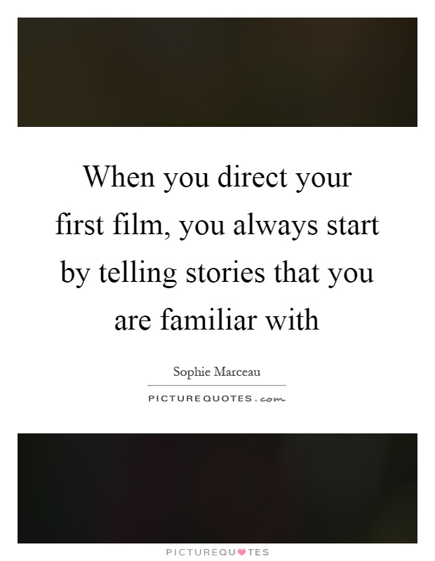 When you direct your first film, you always start by telling stories that you are familiar with Picture Quote #1
