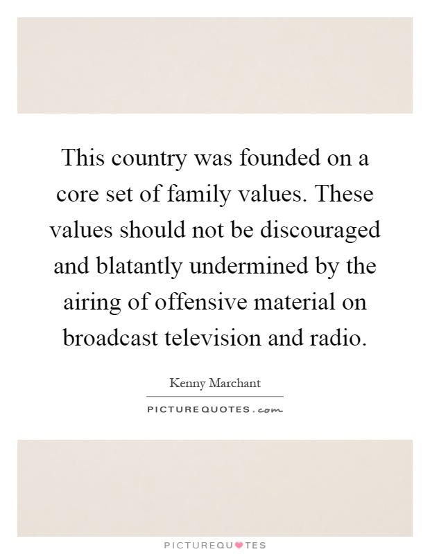 This country was founded on a core set of family values. These values should not be discouraged and blatantly undermined by the airing of offensive material on broadcast television and radio Picture Quote #1