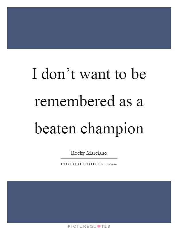 I don't want to be remembered as a beaten champion Picture Quote #1