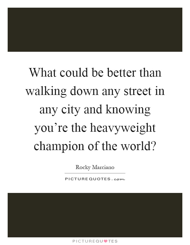 What could be better than walking down any street in any city and knowing you're the heavyweight champion of the world? Picture Quote #1