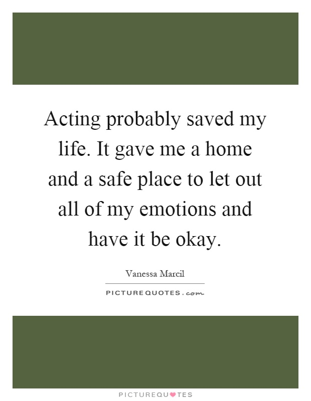 Acting probably saved my life. It gave me a home and a safe place to let out all of my emotions and have it be okay Picture Quote #1