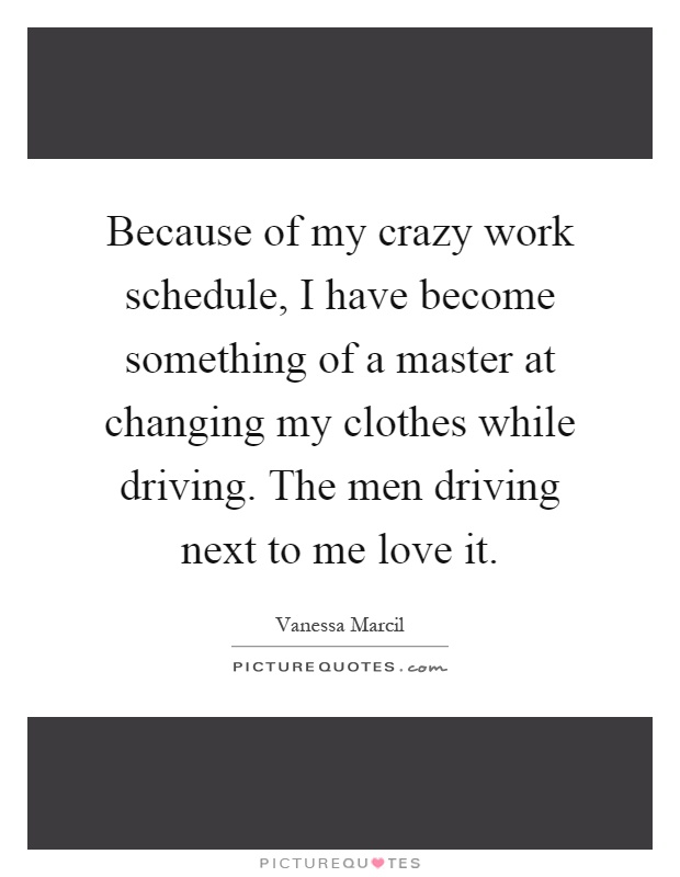 Because of my crazy work schedule, I have become something of a master at changing my clothes while driving. The men driving next to me love it Picture Quote #1