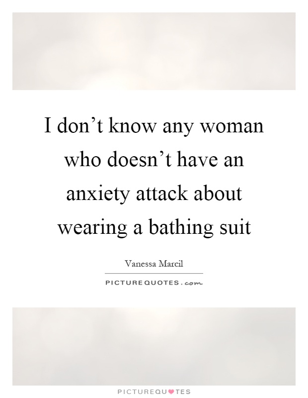 I don't know any woman who doesn't have an anxiety attack about wearing a bathing suit Picture Quote #1
