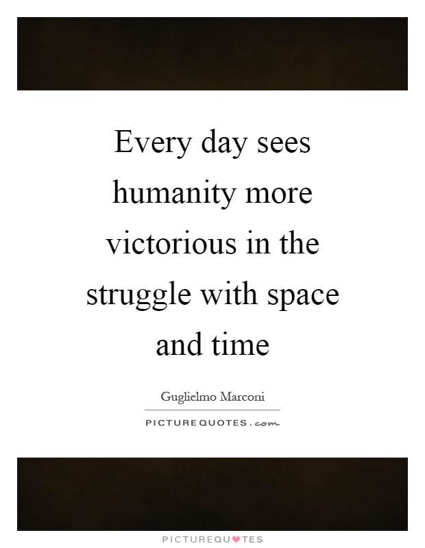 Every day sees humanity more victorious in the struggle with space and time Picture Quote #1