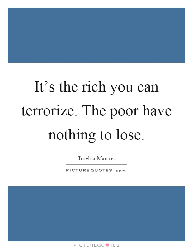 It's the rich you can terrorize. The poor have nothing to lose Picture Quote #1