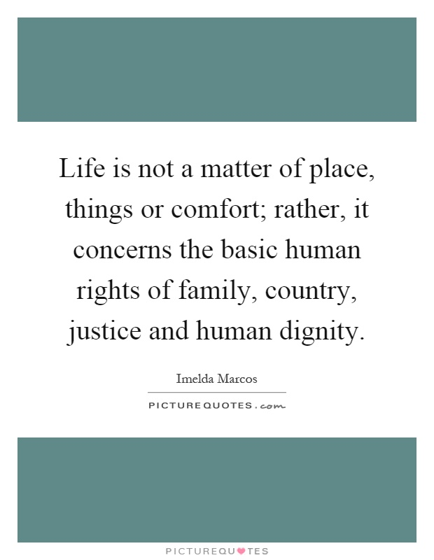 Life is not a matter of place, things or comfort; rather, it concerns the basic human rights of family, country, justice and human dignity Picture Quote #1