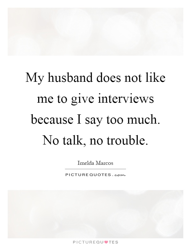My husband does not like me to give interviews because I say too much. No talk, no trouble Picture Quote #1