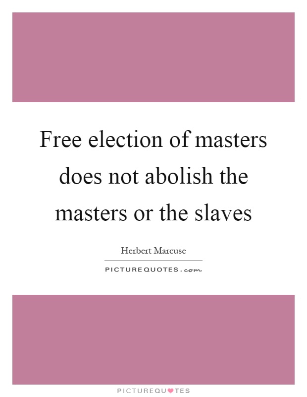 Free election of masters does not abolish the masters or the slaves Picture Quote #1