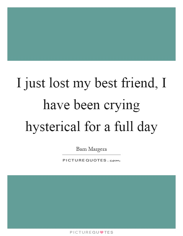 I just lost my best friend, I have been crying hysterical for a full day Picture Quote #1