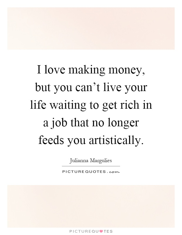I love making money, but you can't live your life waiting to get rich in a job that no longer feeds you artistically Picture Quote #1