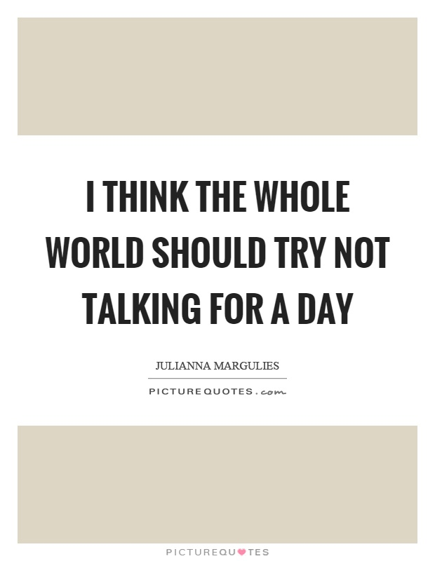 I think the whole world should try not talking for a day Picture Quote #1