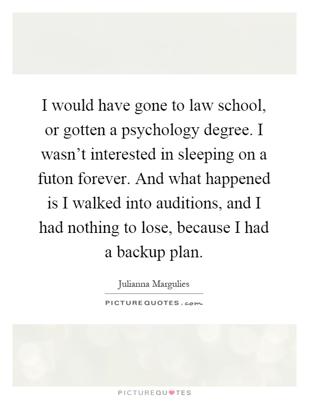 I would have gone to law school, or gotten a psychology degree. I wasn't interested in sleeping on a futon forever. And what happened is I walked into auditions, and I had nothing to lose, because I had a backup plan Picture Quote #1