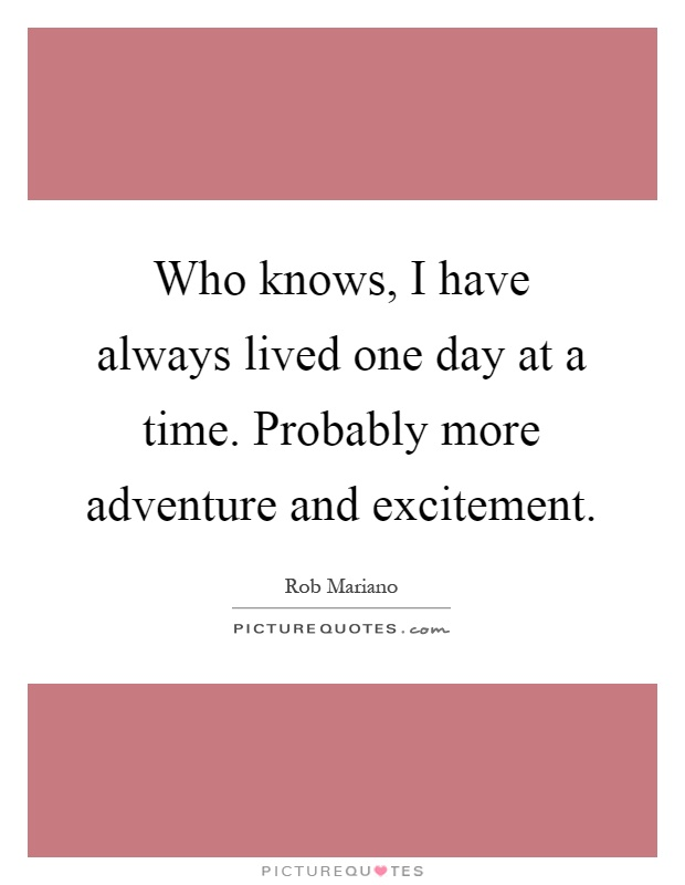 Who knows, I have always lived one day at a time. Probably more adventure and excitement Picture Quote #1