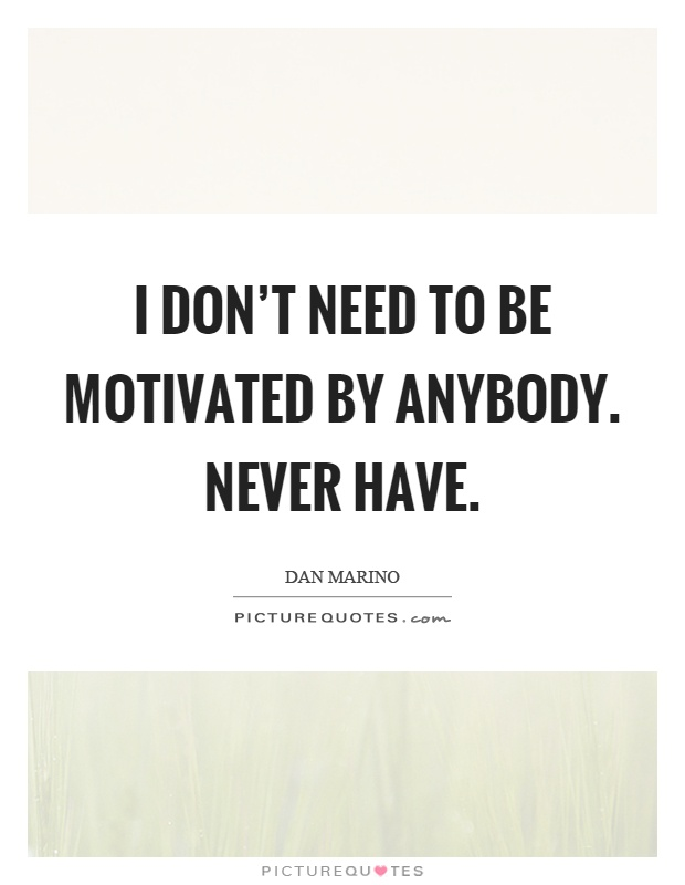 I don't need to be motivated by anybody. Never have Picture Quote #1