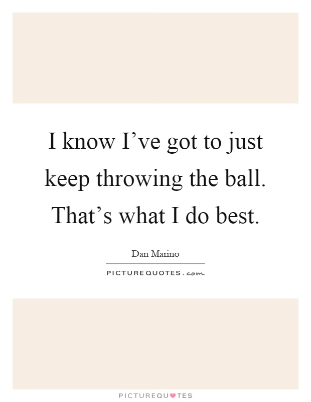 I know I've got to just keep throwing the ball. That's what I do best Picture Quote #1