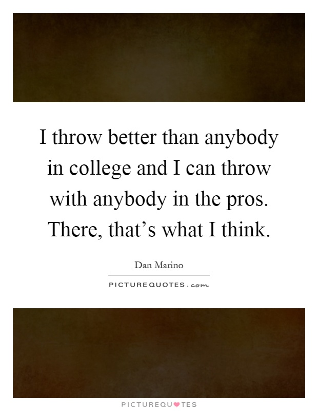 I throw better than anybody in college and I can throw with anybody in the pros. There, that's what I think Picture Quote #1