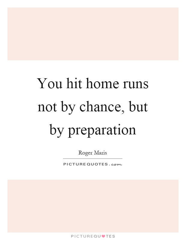 You hit home runs not by chance, but by preparation Picture Quote #1