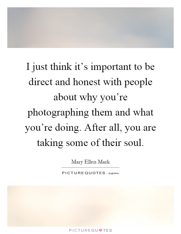 I just think it's important to be direct and honest with people about why you're photographing them and what you're doing. After all, you are taking some of their soul Picture Quote #1