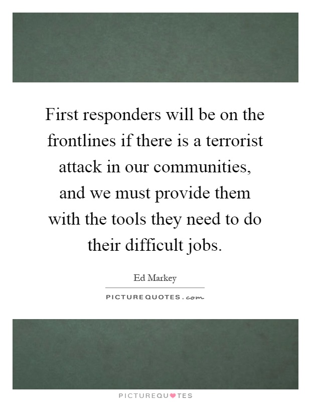 First responders will be on the frontlines if there is a terrorist attack in our communities, and we must provide them with the tools they need to do their difficult jobs Picture Quote #1