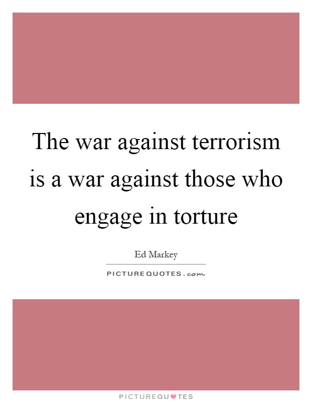 The war against terrorism is a war against those who engage in torture Picture Quote #1