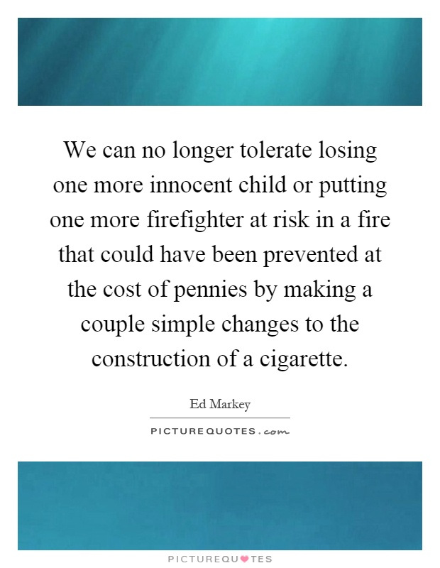 We can no longer tolerate losing one more innocent child or putting one more firefighter at risk in a fire that could have been prevented at the cost of pennies by making a couple simple changes to the construction of a cigarette Picture Quote #1