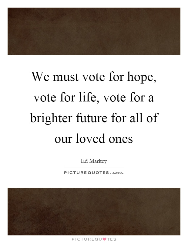 We must vote for hope, vote for life, vote for a brighter future for all of our loved ones Picture Quote #1