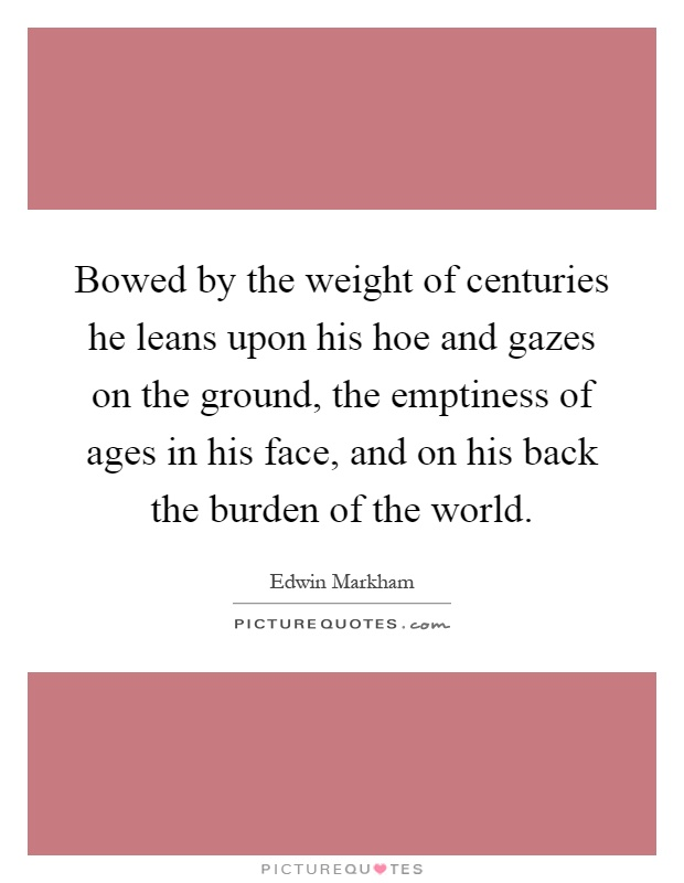 Bowed by the weight of centuries he leans upon his hoe and gazes on the ground, the emptiness of ages in his face, and on his back the burden of the world Picture Quote #1