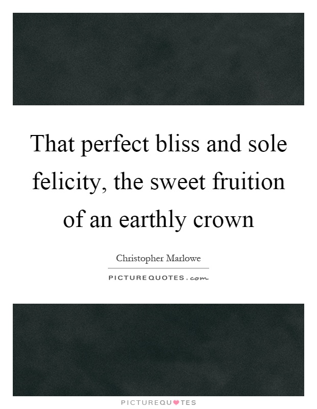 That perfect bliss and sole felicity, the sweet fruition of an earthly crown Picture Quote #1