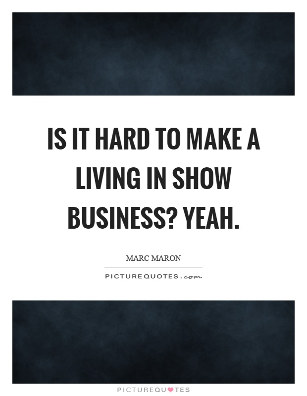 Is it hard to make a living in show business? Yeah Picture Quote #1