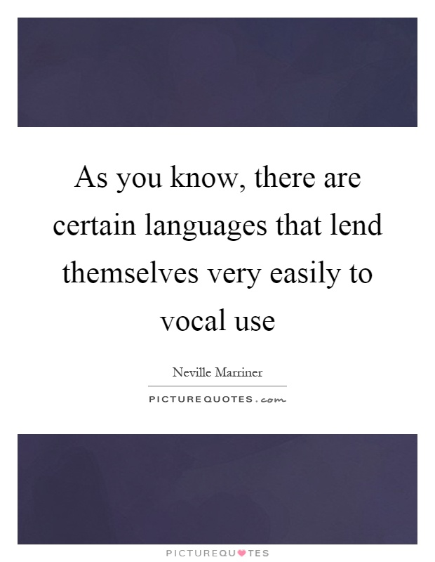 As you know, there are certain languages that lend themselves very easily to vocal use Picture Quote #1