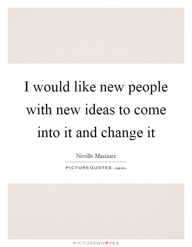 I would like new people with new ideas to come into it and change it Picture Quote #1