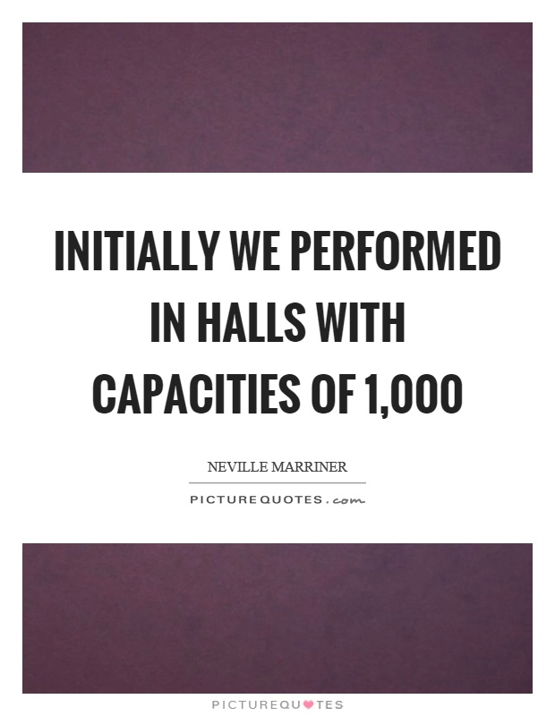 Initially we performed in halls with capacities of 1,000 Picture Quote #1